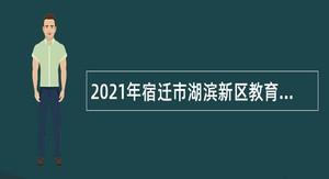 2021年宿迁市湖滨新区教育系统招聘教师公告