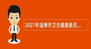2021年淄博市卫生健康委员会所属事业单位招聘高层次、紧缺专业技术人才公告