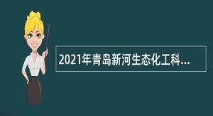 2021年青岛新河生态化工科技产业基地管理委员会招聘专业化优秀人才公告