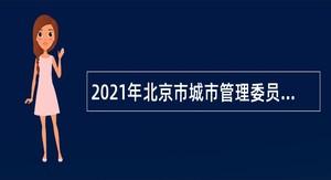 2021年北京市城市管理委员会直属事业单位招聘公告