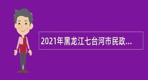 2021年黑龙江七台河市民政局事业单位招聘公告