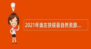 2021年崇左扶绥县自然资源局招聘聘用制人员公告
