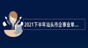 2021下半年汕头市企事业单位招聘博(硕)士研究生公告