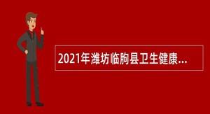 2021年潍坊临朐县卫生健康系统事业单位招聘公告
