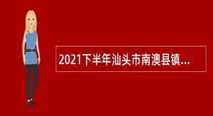 2021下半年汕头市南澳县镇(区)事业单位招聘硕士研究生公告