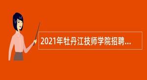 2021年牡丹江技师学院招聘教师及工作人员公告