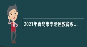 2021年青岛市李沧区教育系统第二批招聘控制总量备案管理幼儿教师公告