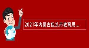2021年内蒙古包头市教育局直属普通中学人才引进公告