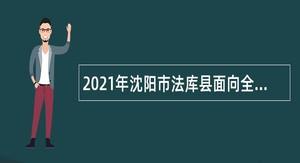 2021年沈阳市法库县面向全县招聘残疾人工作专职干事公告