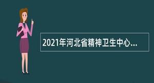2021年河北省精神卫生中心招聘公告