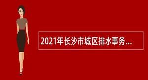 2021年长沙市城区排水事务中心普通雇员招聘公告