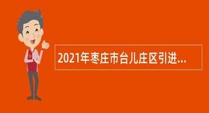 2021年枣庄市台儿庄区引进急需紧缺人才公告