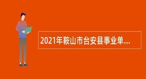 2021年鞍山市台安县事业单位招聘考试公告(158人)