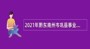 2021年黔东南州岑巩县事业单位引进急需紧缺人才公告
