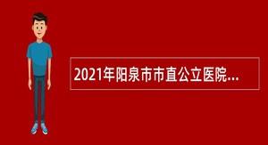 2021年阳泉市市直公立医院引进急需紧缺岗位人才公告