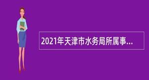 2021年天津市水务局所属事业单位招聘公告