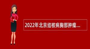 2022年北京结核病胸部肿瘤研究所(首都医科大学附属北京胸科医院)招聘公告