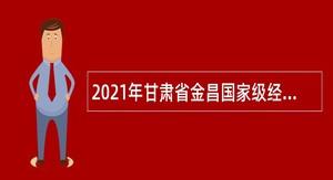 2021年甘肃省金昌国家级经济技术开发区选聘专业人才公告